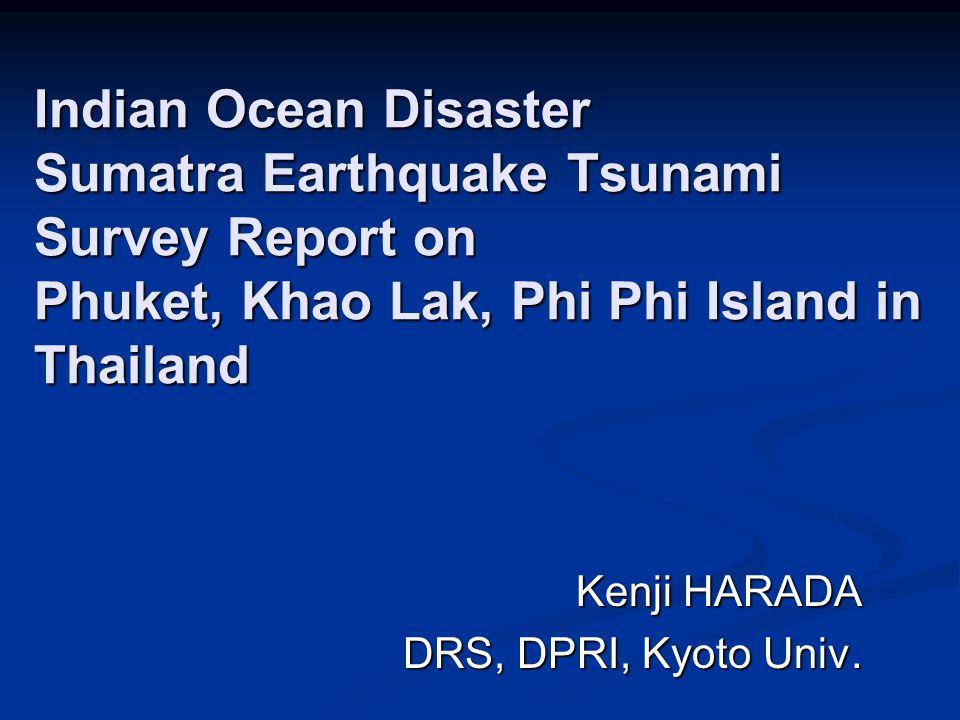 Indian Ocean Disaster Sumatra Earthquake Tsunami Survey Report on Phuket, Khao Lak, Phi Phi Island in Thailand Kenji HARADA DRS, DPRI, Kyoto Univ.