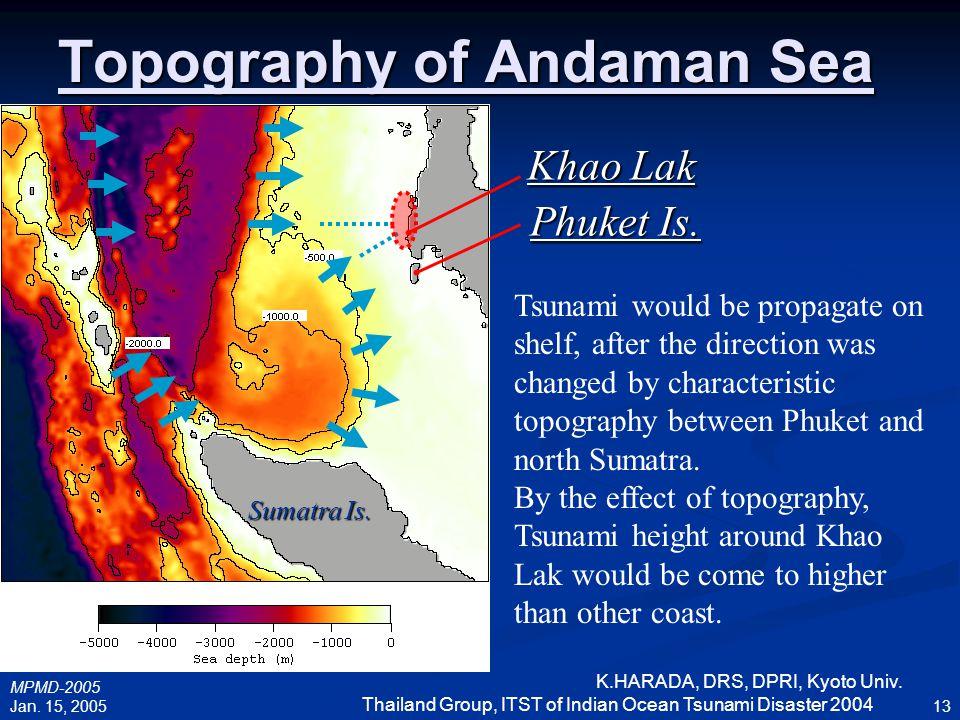 MPMD-2005 Jan. 15, 2005 K.HARADA, DRS, DPRI, Kyoto Univ. Thailand Group, ITST of Indian Ocean Tsunami Disaster 2004 13 Topography of Andaman Sea Sumat