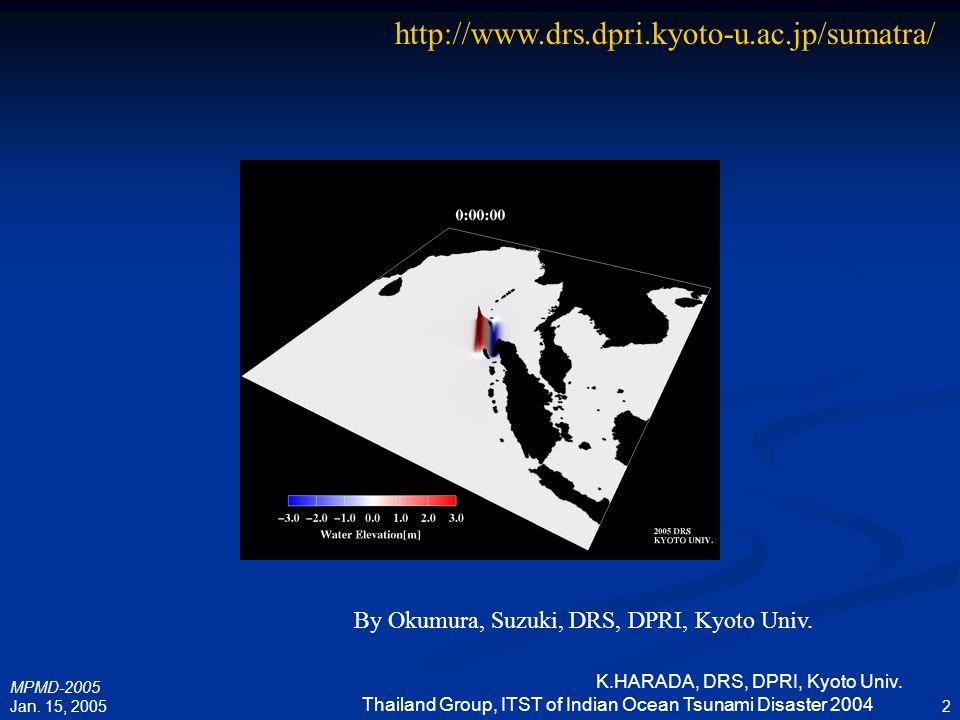 MPMD-2005 Jan. 15, 2005 K.HARADA, DRS, DPRI, Kyoto Univ. Thailand Group, ITST of Indian Ocean Tsunami Disaster 2004 2 By Okumura, Suzuki, DRS, DPRI, K