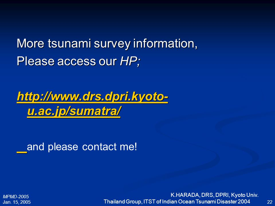 MPMD-2005 Jan. 15, 2005 K.HARADA, DRS, DPRI, Kyoto Univ. Thailand Group, ITST of Indian Ocean Tsunami Disaster 2004 22 More tsunami survey information