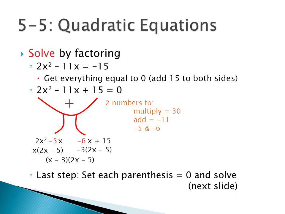  x – 3 = 0 +3 +3 x = 3  2x – 5 = 0 +5 +5 2x = 5  2  2 x = 5 / 2 Optionally: Check your answers 2x 2 – 11x + 15 = 0 2(3) 2 – 11(3) + 15 = 0 18 – 33 + 15 = 0 0 = 0 2( 5 / 2 ) 2 – 11( 5 / 2 ) + 15 = 0 25 / 2 – 55 / 2 + 15 = 0 0 = 0