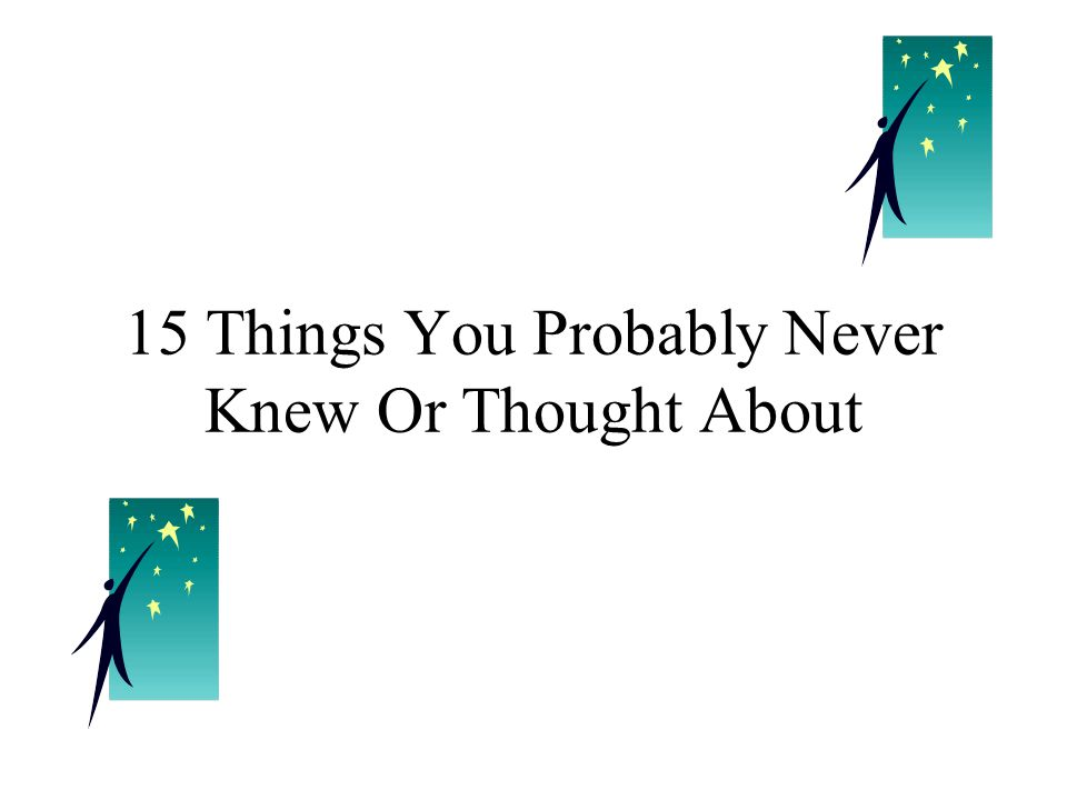 15 Things You Probably Never Knew Or Thought About
