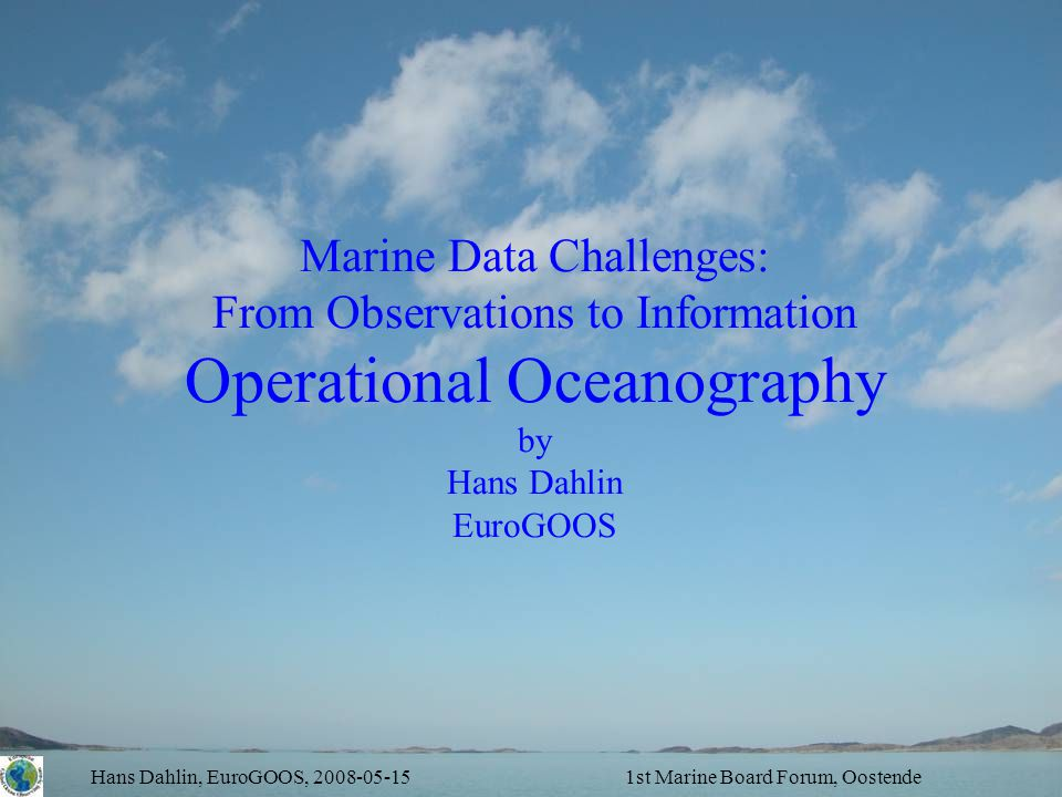 Hans Dahlin, EuroGOOS, 2008-05-151st Marine Board Forum, Oostende Marine Data Challenges: From Observations to Information Operational Oceanography by Hans Dahlin EuroGOOS
