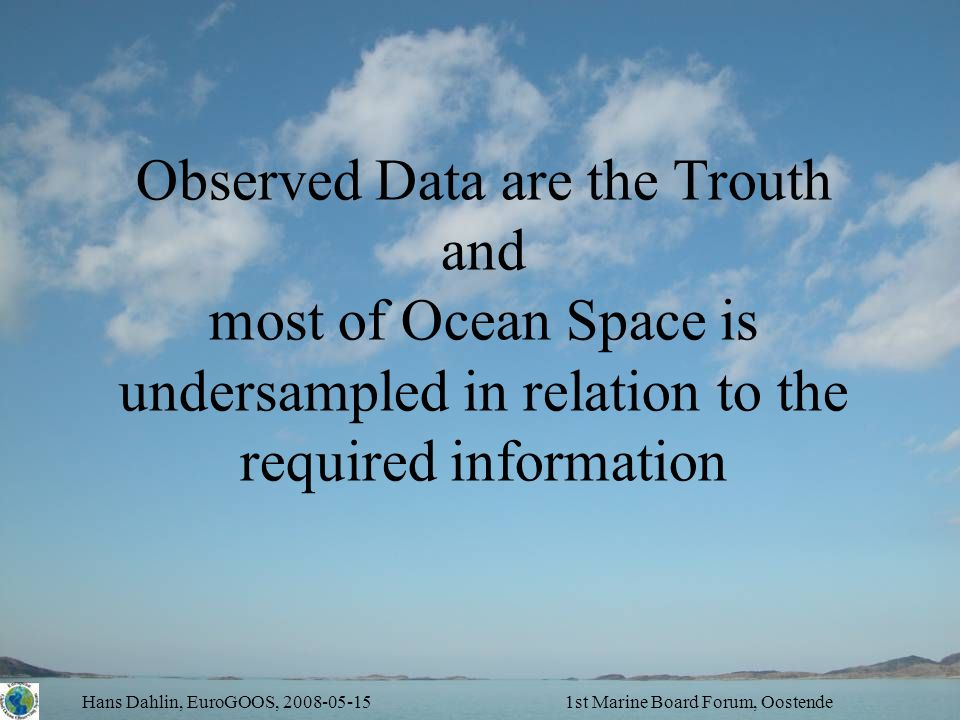 Hans Dahlin, EuroGOOS, 2008-05-151st Marine Board Forum, Oostende Observed Data are the Trouth and most of Ocean Space is undersampled in relation to the required information