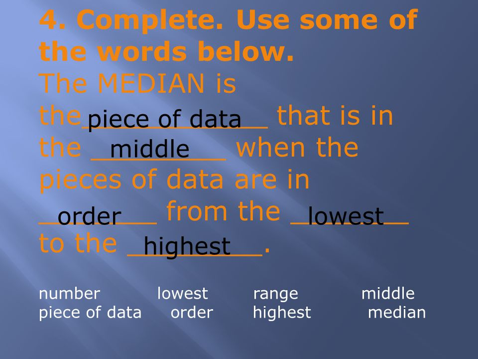 4. Complete. Use some of the words below. The MEDIAN is the___________ that is in the ________ when the pieces of data are in _______ from the _______