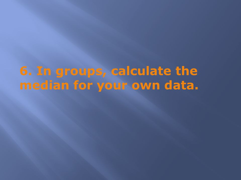 6. In groups, calculate the median for your own data.