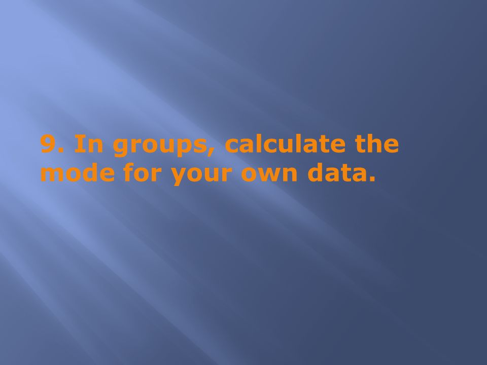 9. In groups, calculate the mode for your own data.