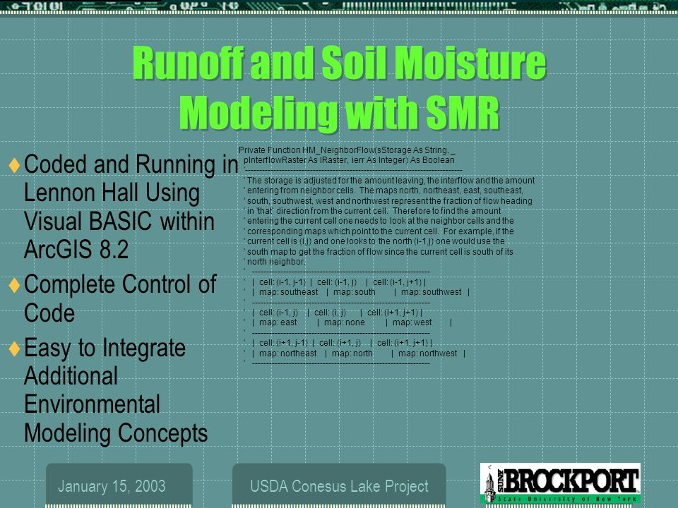 January 15, 2003USDA Conesus Lake Project Runoff and Soil Moisture Modeling with SMR  Coded and Running in Lennon Hall Using Visual BASIC within ArcGIS 8.2  Complete Control of Code  Easy to Integrate Additional Environmental Modeling Concepts Private Function HM_NeighborFlow(sStorage As String, _ pInterflowRaster As IRaster, ierr As Integer) As Boolean ----------------------------------------------------------------------------- The storage is adjusted for the amount leaving, the interflow and the amount entering from neighbor cells.