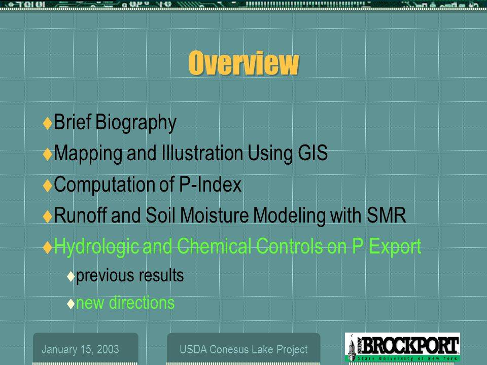 January 15, 2003USDA Conesus Lake Project Overview  Brief Biography  Mapping and Illustration Using GIS  Computation of P-Index  Runoff and Soil Moisture Modeling with SMR  Hydrologic and Chemical Controls on P Export  previous results  new directions