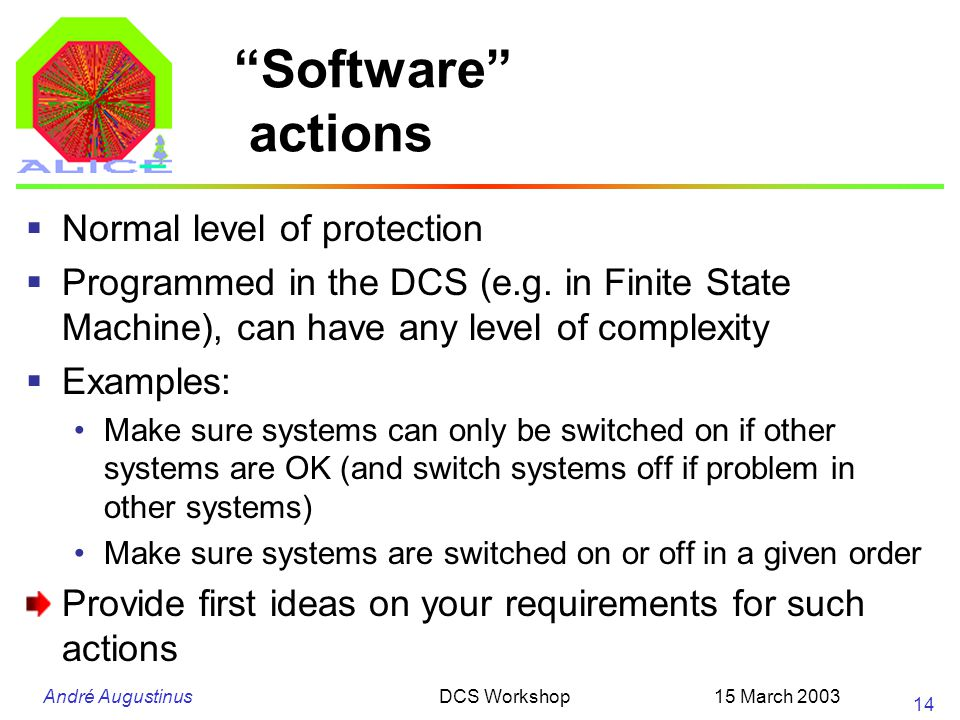 "André Augustinus 15 March 2003DCS Workshop 14 ""Software"" actions  Normal level of protection  Programmed in the DCS (e.g. in Finite State Machine),"