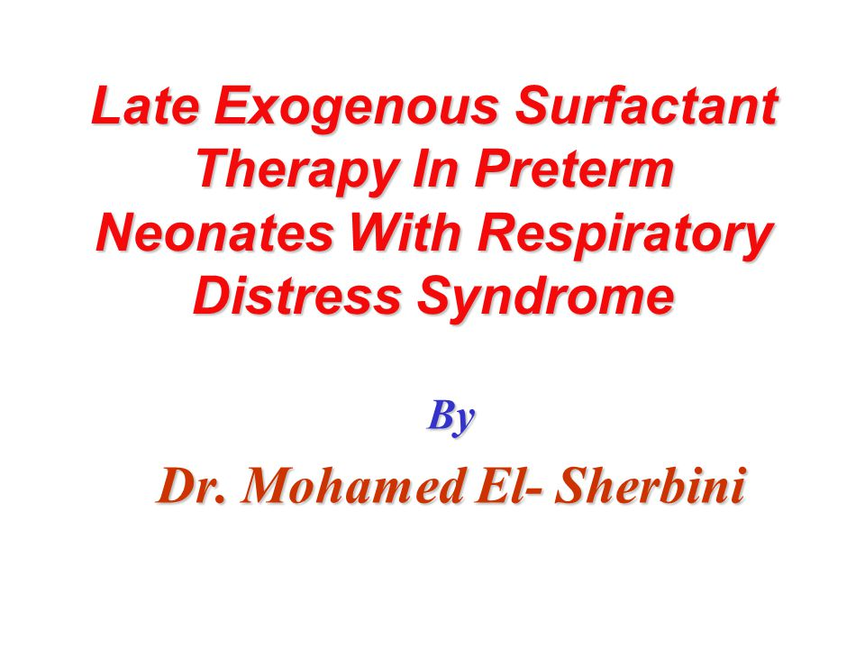 Late Exogenous Surfactant Therapy In Preterm Neonates With Respiratory Distress Syndrome By Dr. Mohamed El- Sherbini