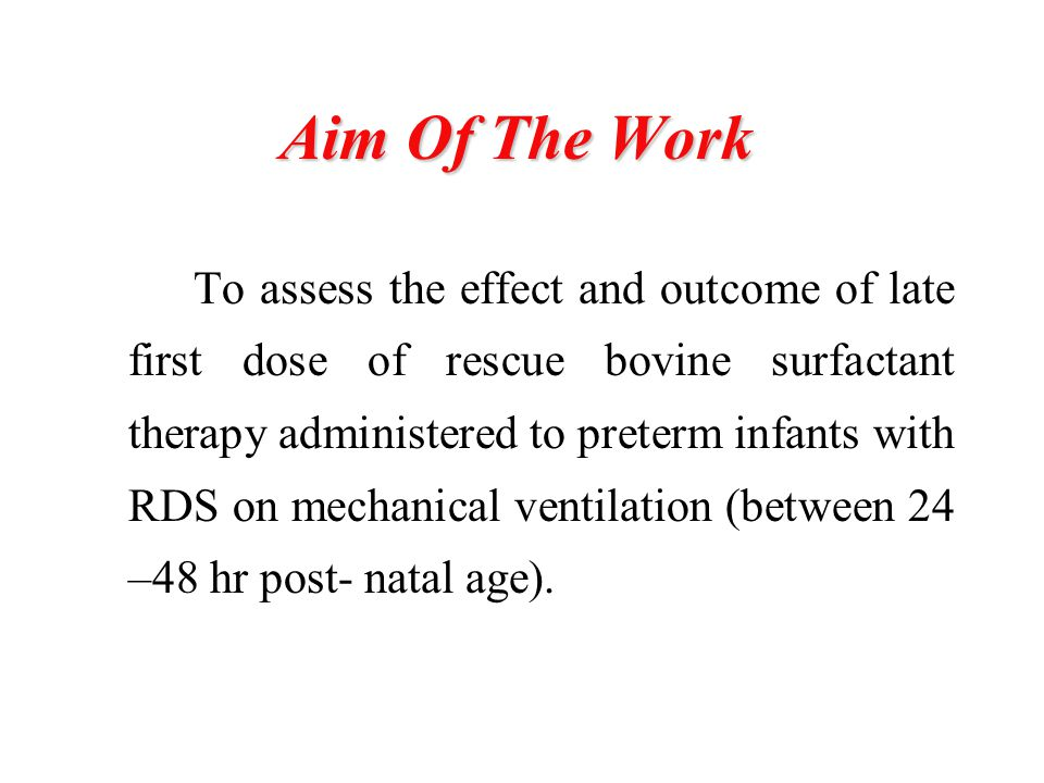 Aim Of The Work To assess the effect and outcome of late first dose of rescue bovine surfactant therapy administered to preterm infants with RDS on mechanical ventilation (between 24 –48 hr post- natal age).