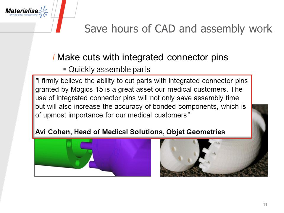 Save hours of CAD and assembly work Make cuts with integrated connector pins  Quickly assemble parts  Assemble built parts with extreme accuracy 11 I firmly believe the ability to cut parts with integrated connector pins granted by Magics 15 is a great asset our medical customers.