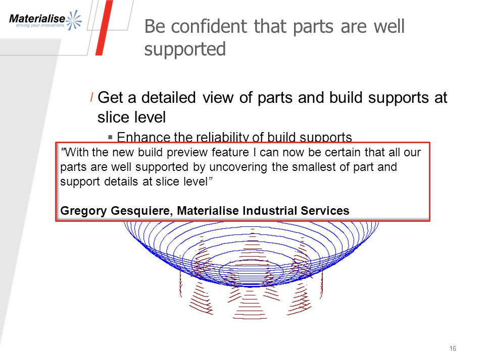 Be confident that parts are well supported Get a detailed view of parts and build supports at slice level  Enhance the reliability of build supports 16 With the new build preview feature I can now be certain that all our parts are well supported by uncovering the smallest of part and support details at slice level Gregory Gesquiere, Materialise Industrial Services
