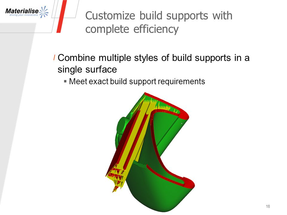 Customize build supports with complete efficiency 18 Combine multiple styles of build supports in a single surface  Meet exact build support requirem