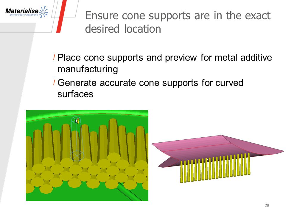 Place cone supports and preview for metal additive manufacturing Generate accurate cone supports for curved surfaces Ensure cone supports are in the exact desired location 20