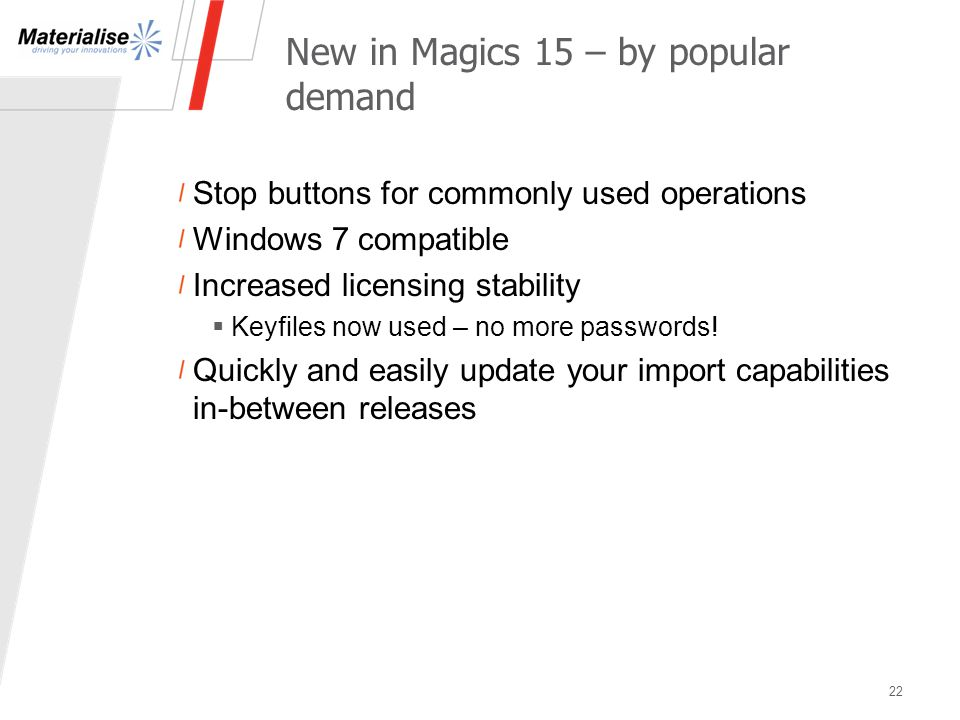 New in Magics 15 – by popular demand Stop buttons for commonly used operations Windows 7 compatible Increased licensing stability  Keyfiles now used – no more passwords.