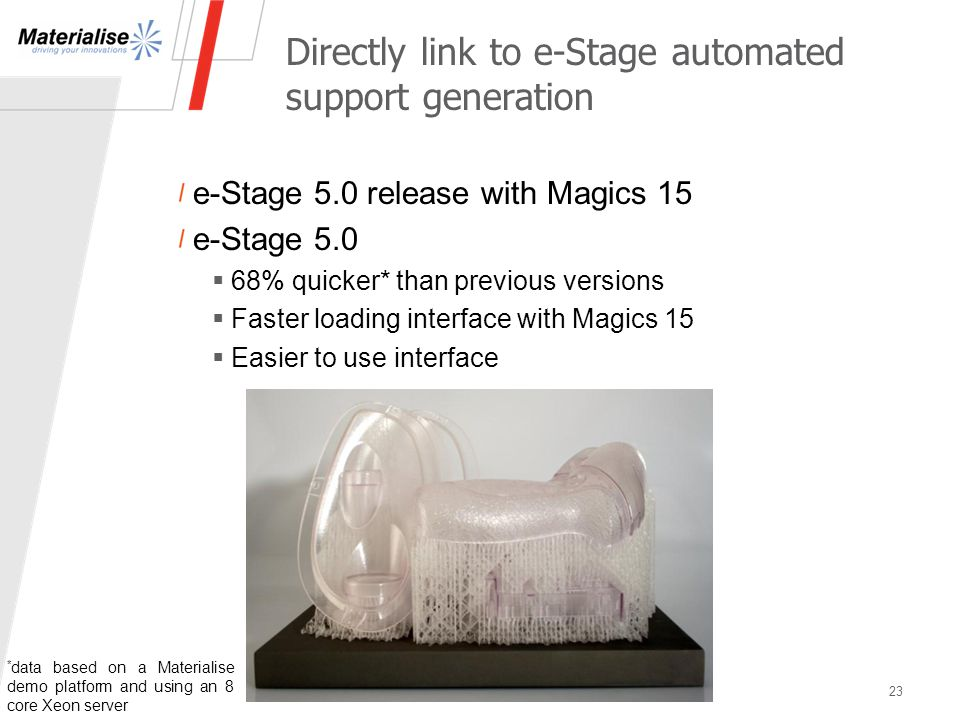 Directly link to e-Stage automated support generation e-Stage 5.0 release with Magics 15 e-Stage 5.0  68% quicker* than previous versions  Faster loading interface with Magics 15  Easier to use interface 23 * data based on a Materialise demo platform and using an 8 core Xeon server