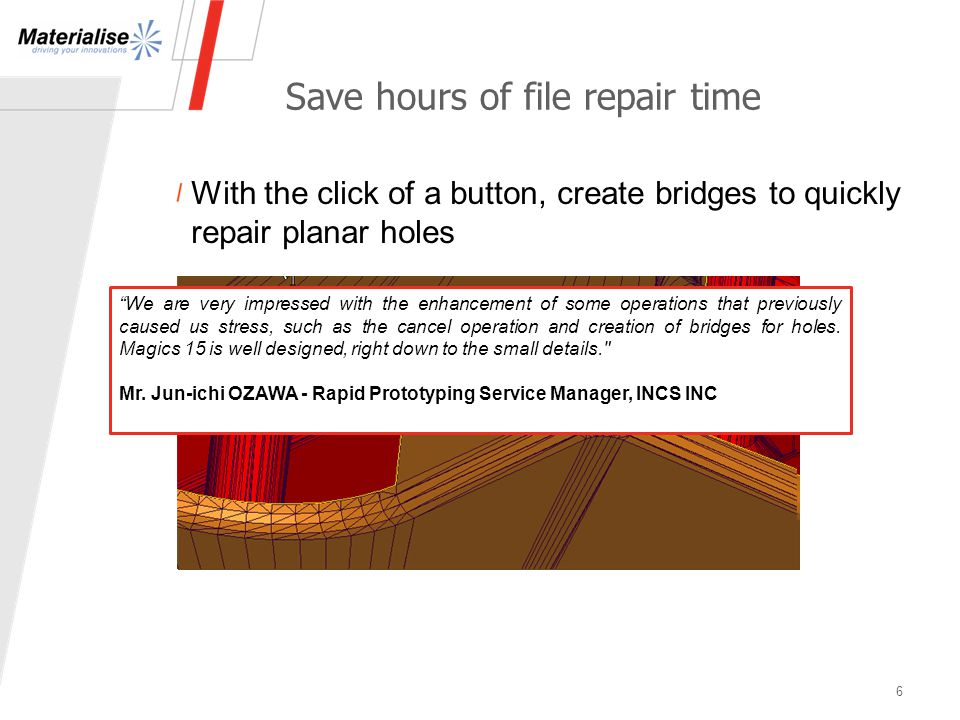 With the click of a button, create bridges to quickly repair planar holes Save hours of file repair time 6 We are very impressed with the enhancement of some operations that previously caused us stress, such as the cancel operation and creation of bridges for holes.