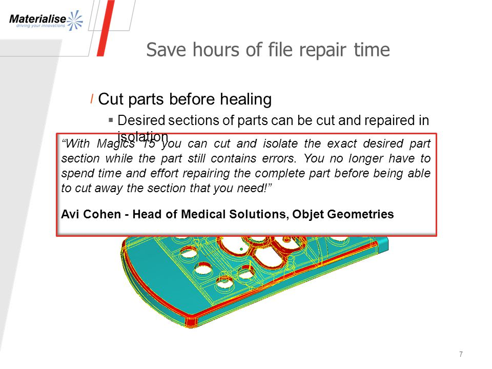 "Save hours of file repair time 7 ""With Magics 15 you can cut and isolate the exact desired part section while the part still contains errors. You no l"