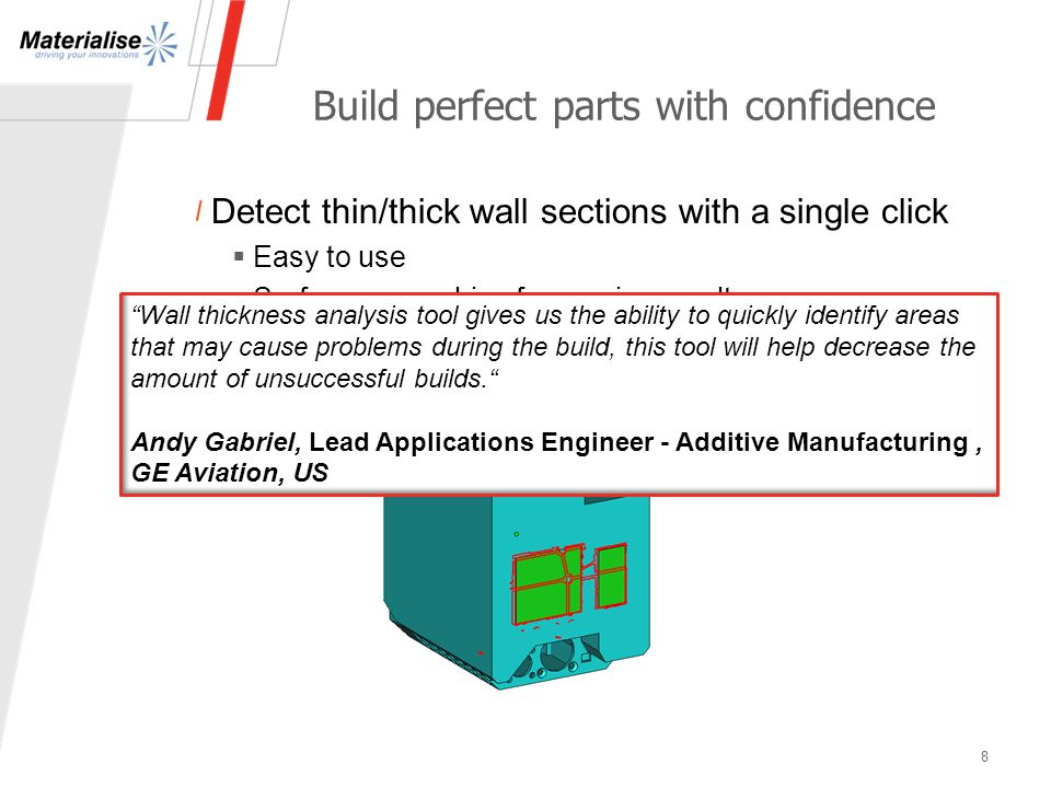 Detect thin/thick wall sections with a single click  Easy to use  Surface re-meshing for precise results Build perfect parts with confidence 8 Wall thickness analysis tool gives us the ability to quickly identify areas that may cause problems during the build, this tool will help decrease the amount of unsuccessful builds. Andy Gabriel, Lead Applications Engineer - Additive Manufacturing, GE Aviation, US