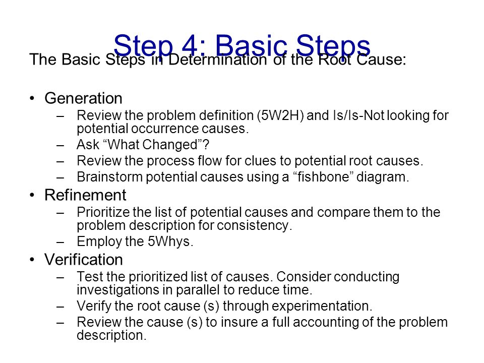 Step 4: Basic Steps The Basic Steps in Determination of the Root Cause: Generation –Review the problem definition (5W2H) and Is/Is-Not looking for potential occurrence causes.