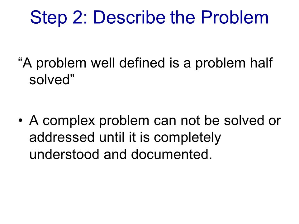 Step 2: Describe the Problem A problem well defined is a problem half solved A complex problem can not be solved or addressed until it is completely understood and documented.