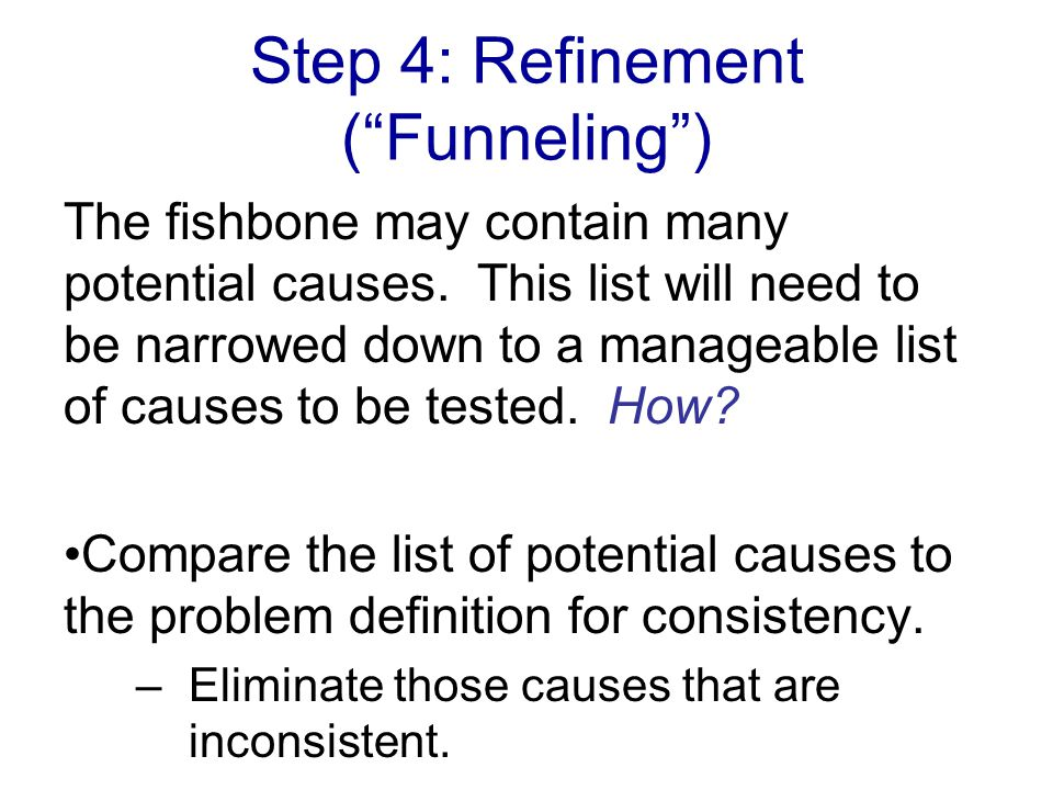 Step 4: Refinement ( Funneling ) The fishbone may contain many potential causes.