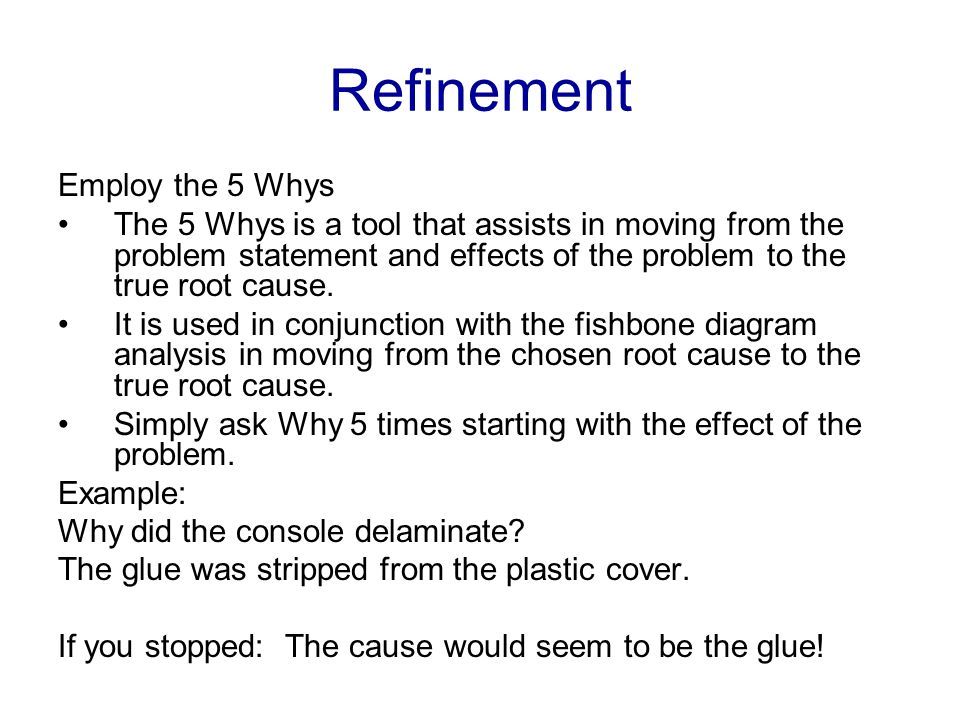 Refinement Employ the 5 Whys The 5 Whys is a tool that assists in moving from the problem statement and effects of the problem to the true root cause.