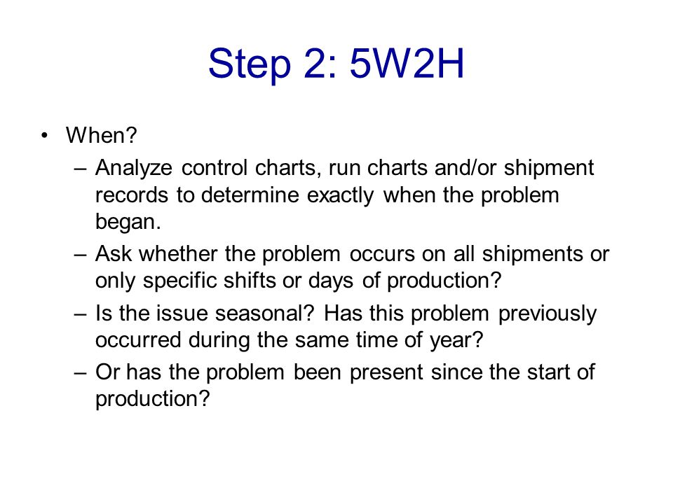 Step 2: 5W2H When? –Analyze control charts, run charts and/or shipment records to determine exactly when the problem began. –Ask whether the problem o