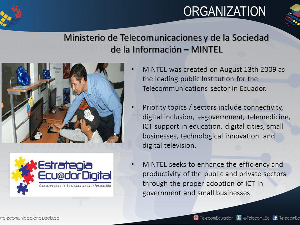 Ministerio de Telecomunicaciones y de la Sociedad de la Información – MINTEL MINTEL was created on August 13th 2009 as the leading public Institution for the Telecommunications sector in Ecuador.