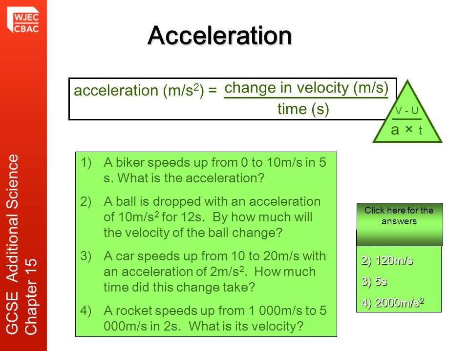 Acceleration 1)A biker speeds up from 0 to 10m/s in 5 s. What is the acceleration? 2)A ball is dropped with an acceleration of 10m/s 2 for 12s. By how