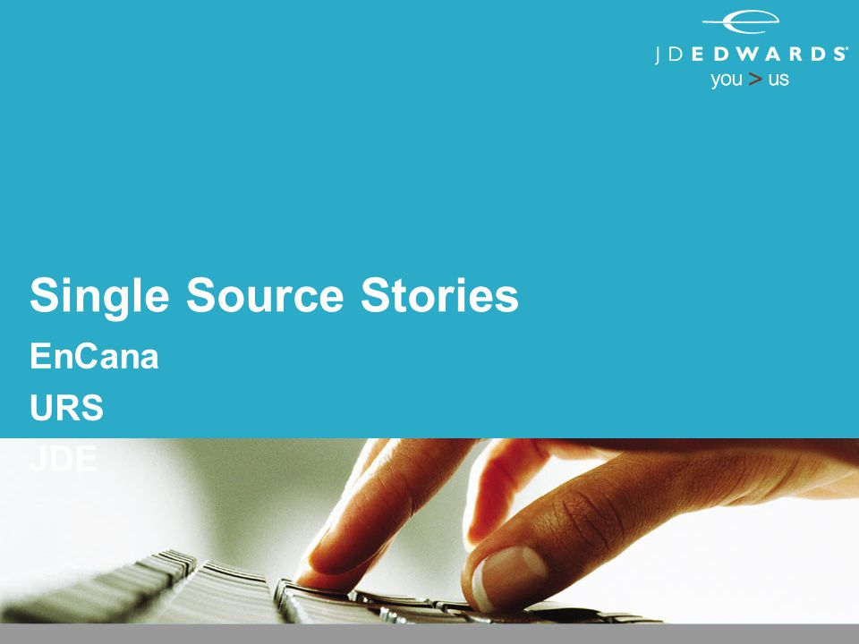 Single Source Stories EnCana URS JDE