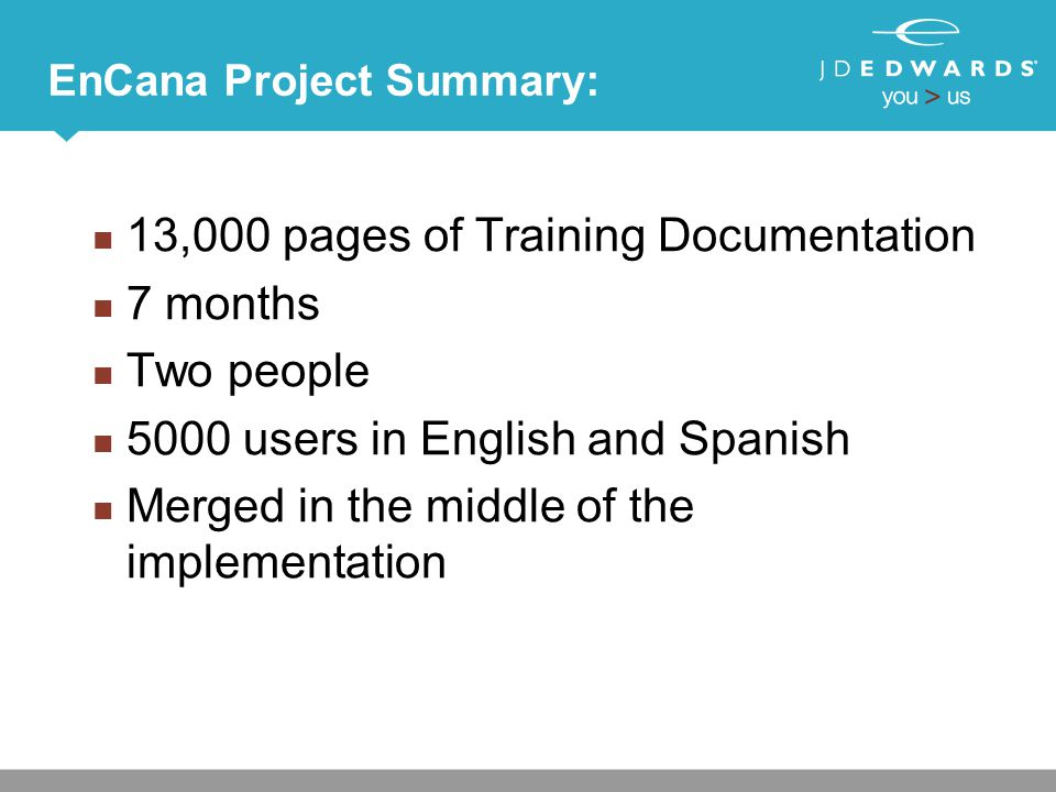 EnCana Project Summary: 13,000 pages of Training Documentation 7 months Two people 5000 users in English and Spanish Merged in the middle of the imple