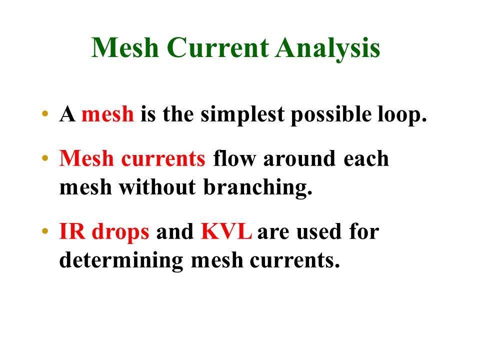 Mesh Current Analysis A mesh is the simplest possible loop. Mesh currents flow around each mesh without branching. IR drops and KVL are used for deter