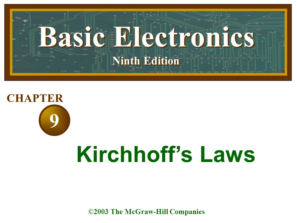 Basic Electronics Ninth Edition Basic Electronics Ninth Edition ©2003 The McGraw-Hill Companies 9 CHAPTER Kirchhoff's Laws