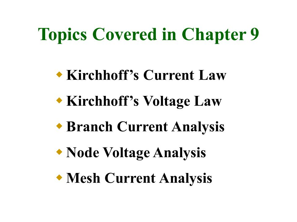 Topics Covered in Chapter 9  Kirchhoff's Current Law  Kirchhoff's Voltage Law  Branch Current Analysis  Node Voltage Analysis  Mesh Current Analy