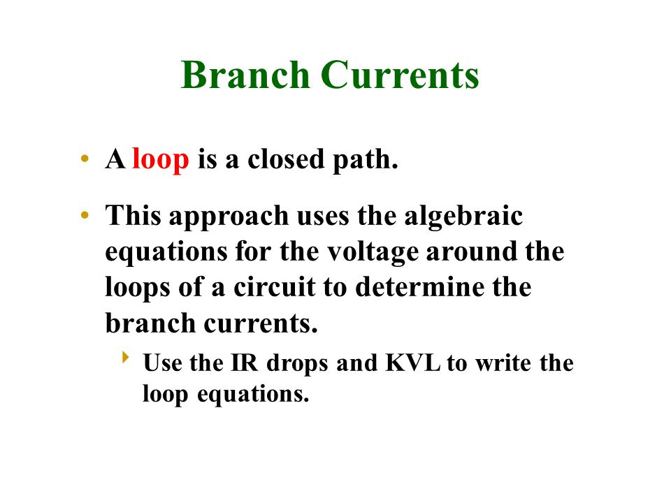 Branch Currents A loop is a closed path. This approach uses the algebraic equations for the voltage around the loops of a circuit to determine the bra