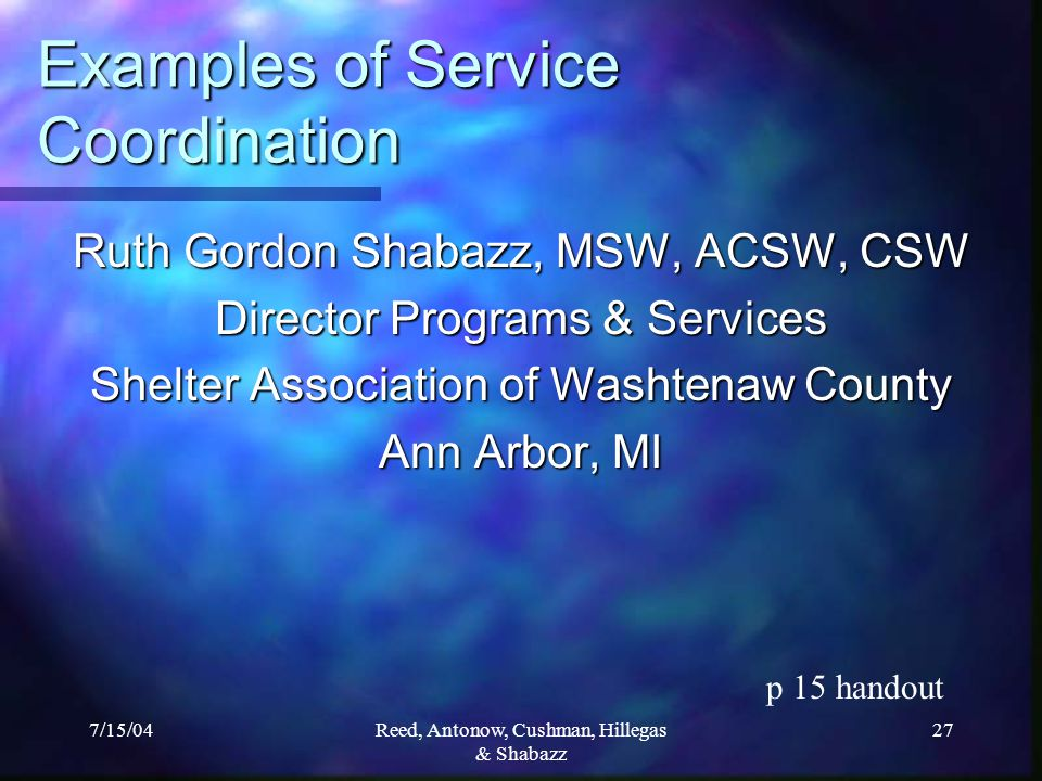 7/15/04Reed, Antonow, Cushman, Hillegas & Shabazz 27 Examples of Service Coordination Ruth Gordon Shabazz, MSW, ACSW, CSW Director Programs & Services Shelter Association of Washtenaw County Ann Arbor, MI p 15 handout