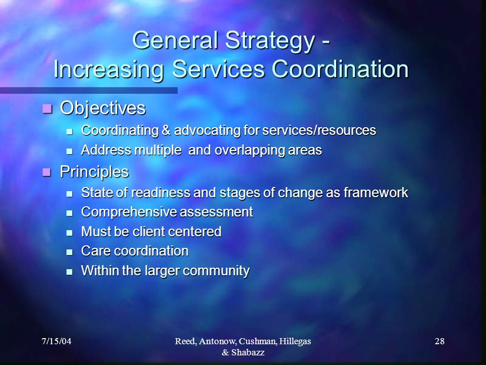 7/15/04Reed, Antonow, Cushman, Hillegas & Shabazz 28 General Strategy - Increasing Services Coordination Objectives Objectives Coordinating & advocating for services/resources Coordinating & advocating for services/resources Address multiple and overlapping areas Address multiple and overlapping areas Principles Principles State of readiness and stages of change as framework State of readiness and stages of change as framework Comprehensive assessment Comprehensive assessment Must be client centered Must be client centered Care coordination Care coordination Within the larger community Within the larger community