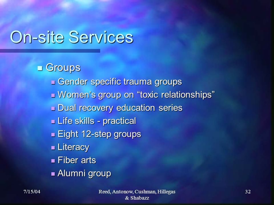 7/15/04Reed, Antonow, Cushman, Hillegas & Shabazz 32 On-site Services Groups Groups Gender specific trauma groups Gender specific trauma groups Women's group on toxic relationships Women's group on toxic relationships Dual recovery education series Dual recovery education series Life skills - practical Life skills - practical Eight 12-step groups Eight 12-step groups Literacy Literacy Fiber arts Fiber arts Alumni group Alumni group