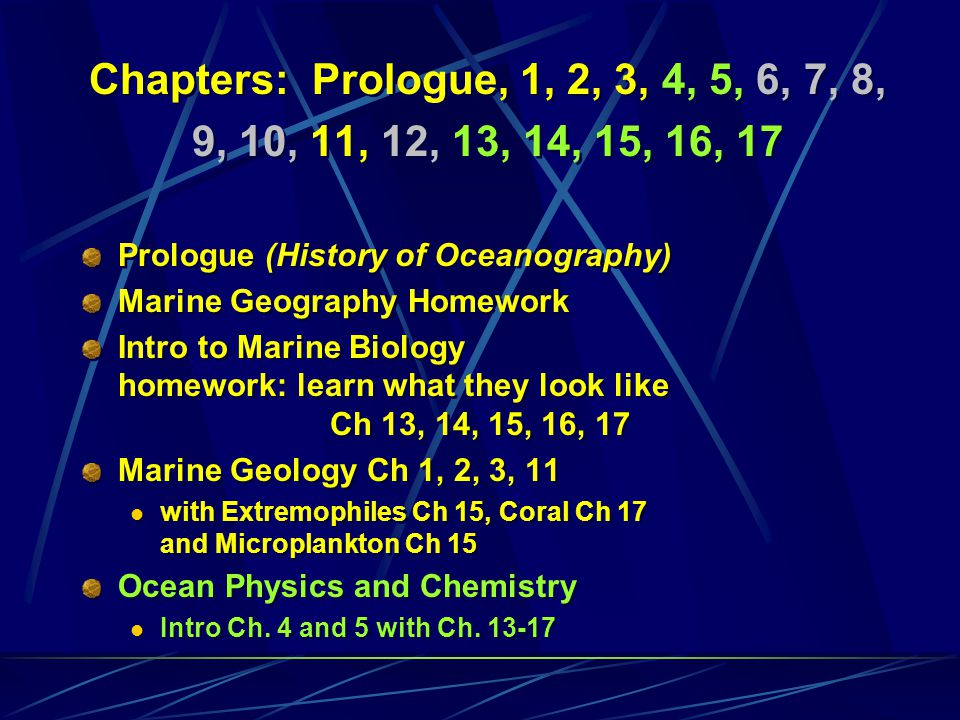 Chapters: Prologue, 1, 2, 3, 4, 5, 6, 7, 8, 9, 10, 11, 12, 13, 14, 15, 16, 17 Prologue (History of Oceanography) Marine Geography Homework Intro to Marine Biology homework: learn what they look like Ch 13, 14, 15, 16, 17 Marine Geology Ch 1, 2, 3, 11 with Extremophiles Ch 15, Coral Ch 17 and Microplankton Ch 15 Chapters: Prologue, 1, 2, 3, 4, 5, 6, 7, 8, 9, 10, 11, 12, 13, 14, 15, 16, 17 Prologue (History of Oceanography) Marine Geography Homework Intro to Marine Biology homework: learn what they look like Ch 13, 14, 15, 16, 17 Marine Geology Ch 1, 2, 3, 11 with Extremophiles Ch 15, Coral Ch 17 and Microplankton Ch 15