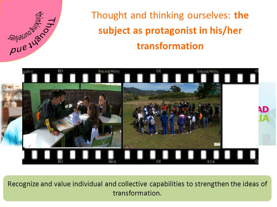 Thought and thinking ourselves: the subject as protagonist in his/her transformation Recognize and value individual and collective capabilities to strengthen the ideas of transformation.