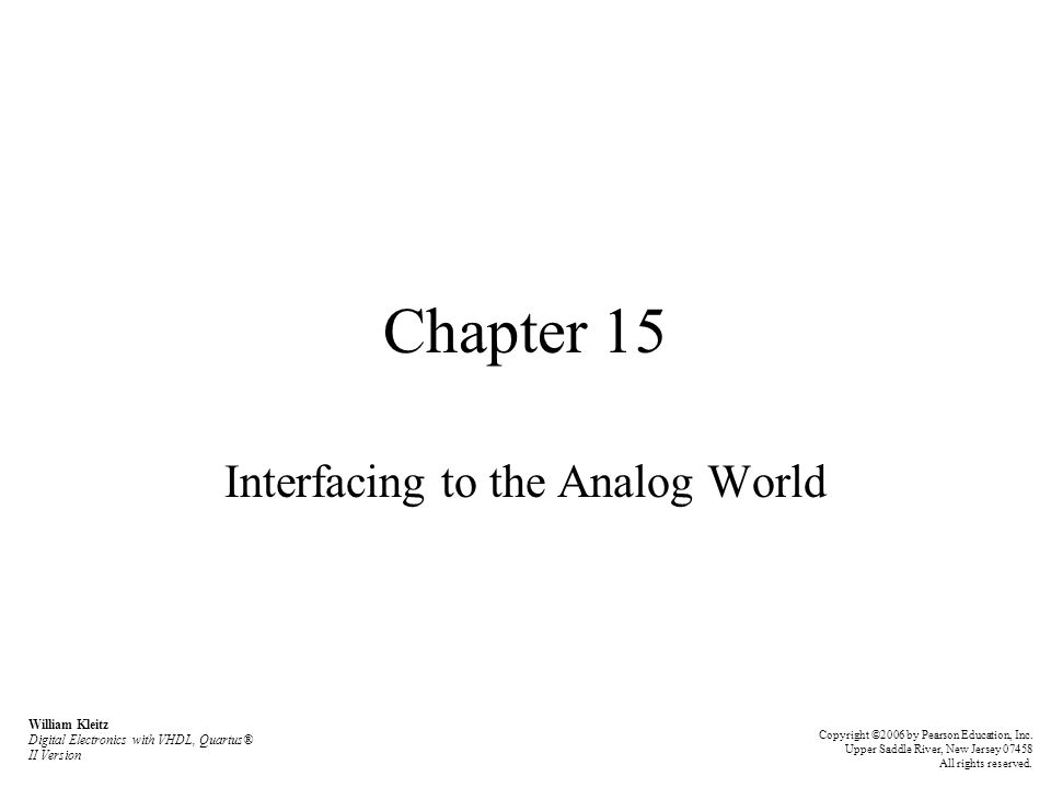 Chapter 15 Interfacing to the Analog World William Kleitz Digital Electronics with VHDL, Quartus® II Version Copyright ©2006 by Pearson Education, Inc
