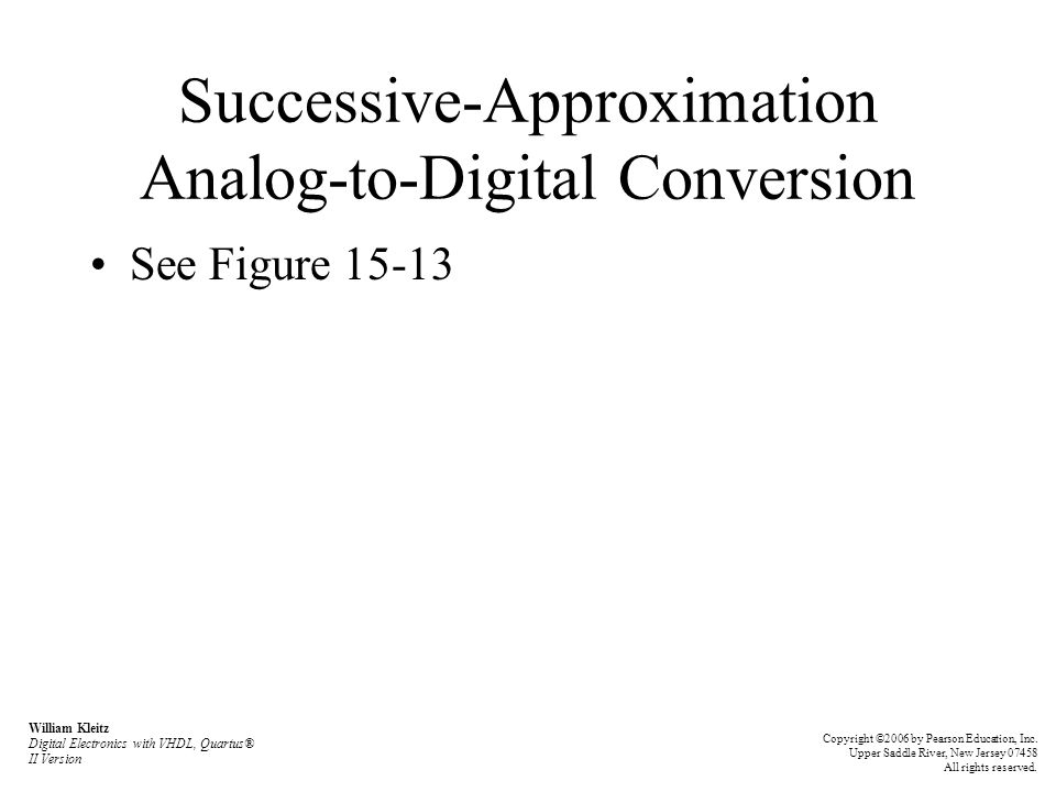 Successive-Approximation Analog-to-Digital Conversion See Figure 15-13 William Kleitz Digital Electronics with VHDL, Quartus® II Version Copyright ©20