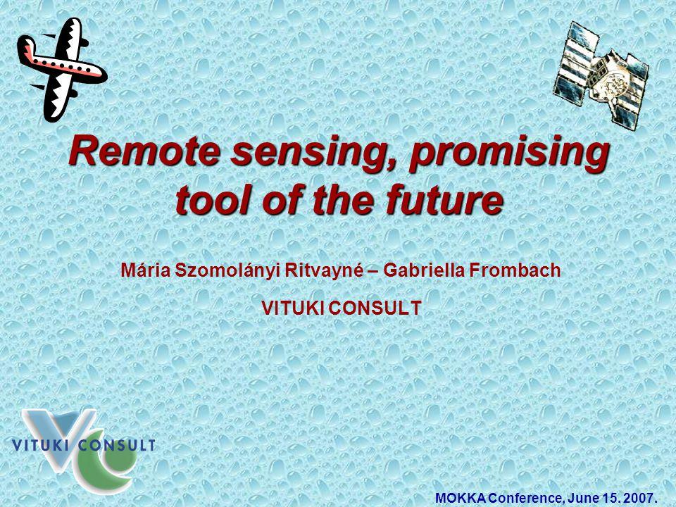 Remote sensing, promising tool of the future Mária Szomolányi Ritvayné – Gabriella Frombach VITUKI CONSULT MOKKA Conference, June 15.
