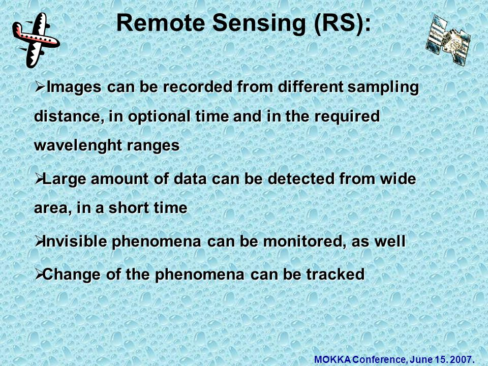 Remote Sensing (RS):  Images can be recorded from different sampling distance, in optional time and in the required wavelenght ranges  Large amount of data can be detected from wide area, in a short time  Invisible phenomena can be monitored, as well  Change of the phenomena can be tracked MOKKA Conference, June 15.
