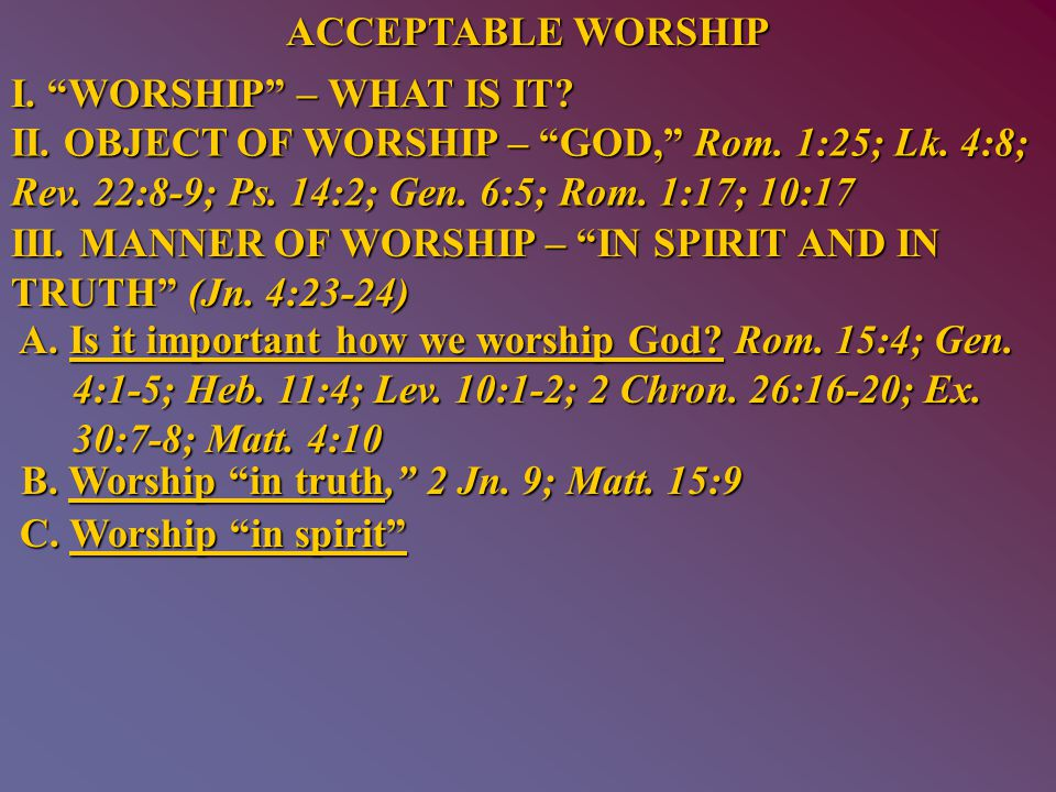 ACCEPTABLE WORSHIP I. WORSHIP – WHAT IS IT. II.