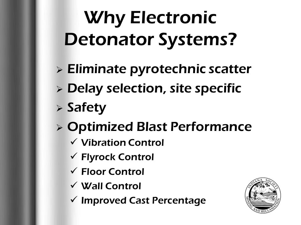 Why Electronic Detonator Systems?  Eliminate pyrotechnic scatter  Delay selection, site specific  Safety immunity to RF, EMI and Stray Current comp