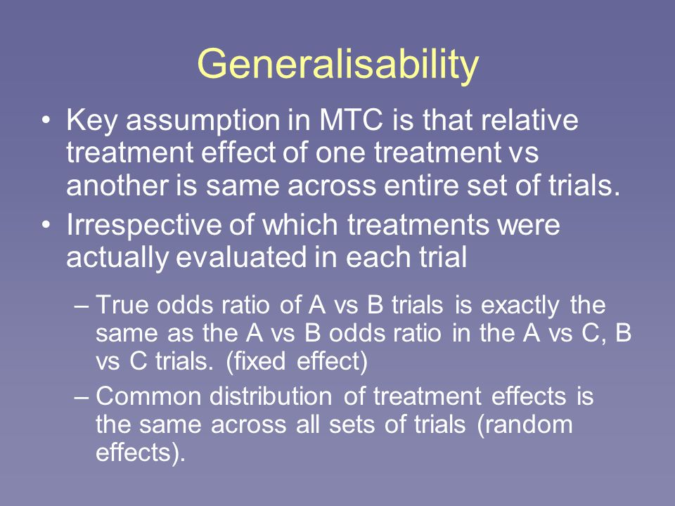 Generalisability Key assumption in MTC is that relative treatment effect of one treatment vs another is same across entire set of trials.